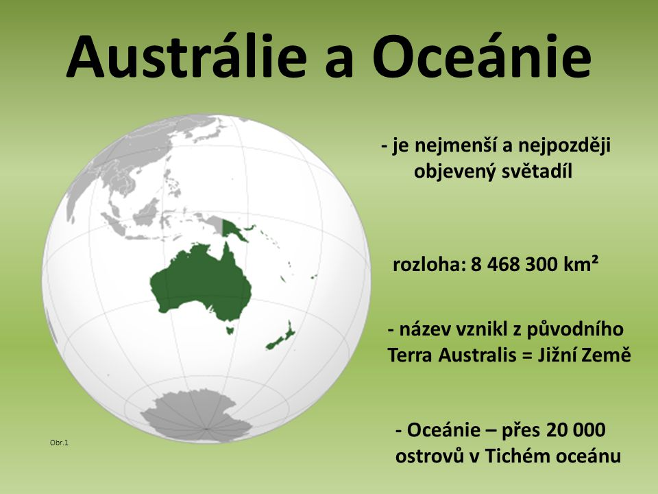 Austrálie a Oceánie - je nejmenší a nejpozději objevený světadíl Obr.1 rozloha: 8 468 300 km² - název vznikl z původního Terra Australis = Jižní Země