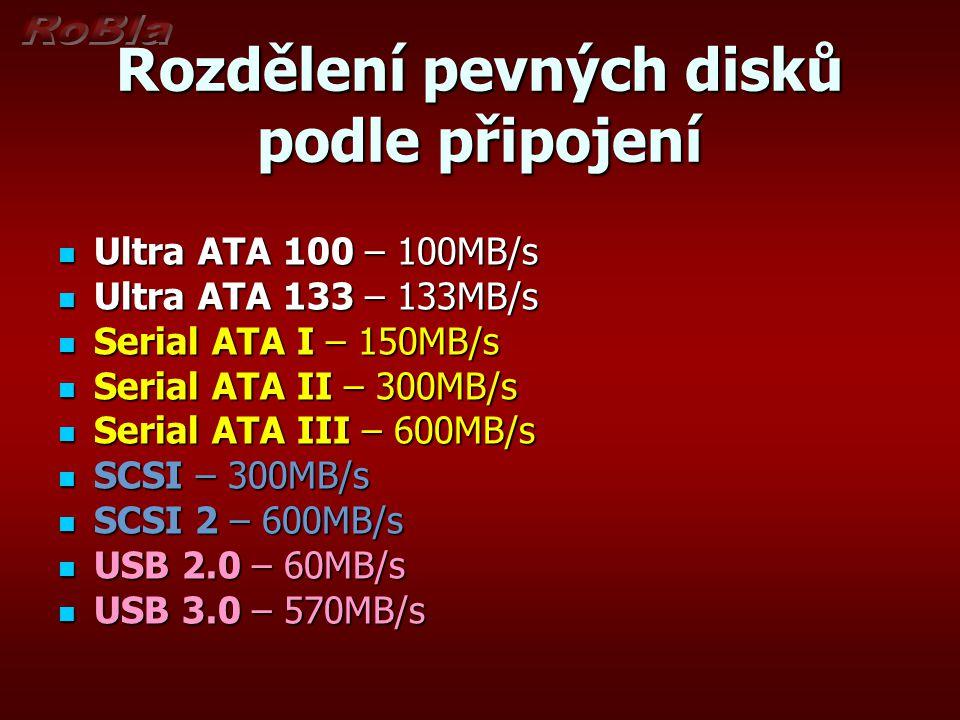 Rozdělení pevných disků podle připojení Ultra ATA 100 – 100MB/s Ultra ATA 100 – 100MB/s Ultra ATA 133 – 133MB/s Ultra ATA 133 – 133MB/s Serial ATA I – 150MB/s Serial ATA I – 150MB/s Serial ATA II – 300MB/s Serial ATA II – 300MB/s Serial ATA III – 600MB/s Serial ATA III – 600MB/s SCSI – 300MB/s SCSI – 300MB/s SCSI 2 – 600MB/s SCSI 2 – 600MB/s USB 2.0 – 60MB/s USB 2.0 – 60MB/s USB 3.0 – 570MB/s USB 3.0 – 570MB/s