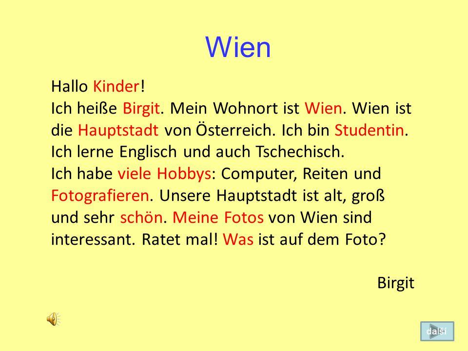 Wien Hallo Kind! Ich heiße Margit. Mein Wohnort ist Wein. Wien ist die Stadt von Österreich. Ich bin Student. Ich lerne Englisch und auch Tschechien.