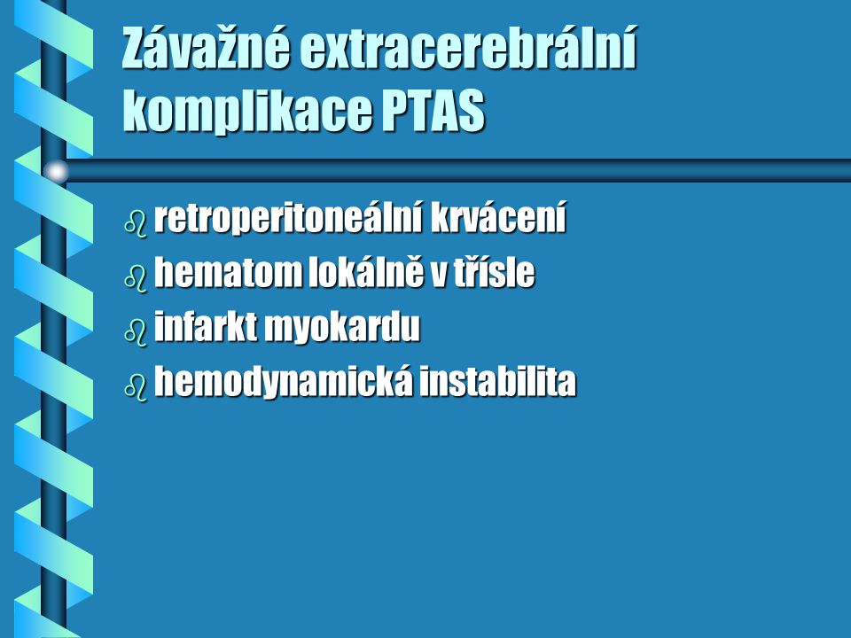 Závažné extracerebrální komplikace PTAS b retroperitoneální krvácení b hematom lokálně v třísle b infarkt myokardu b hemodynamická instabilita