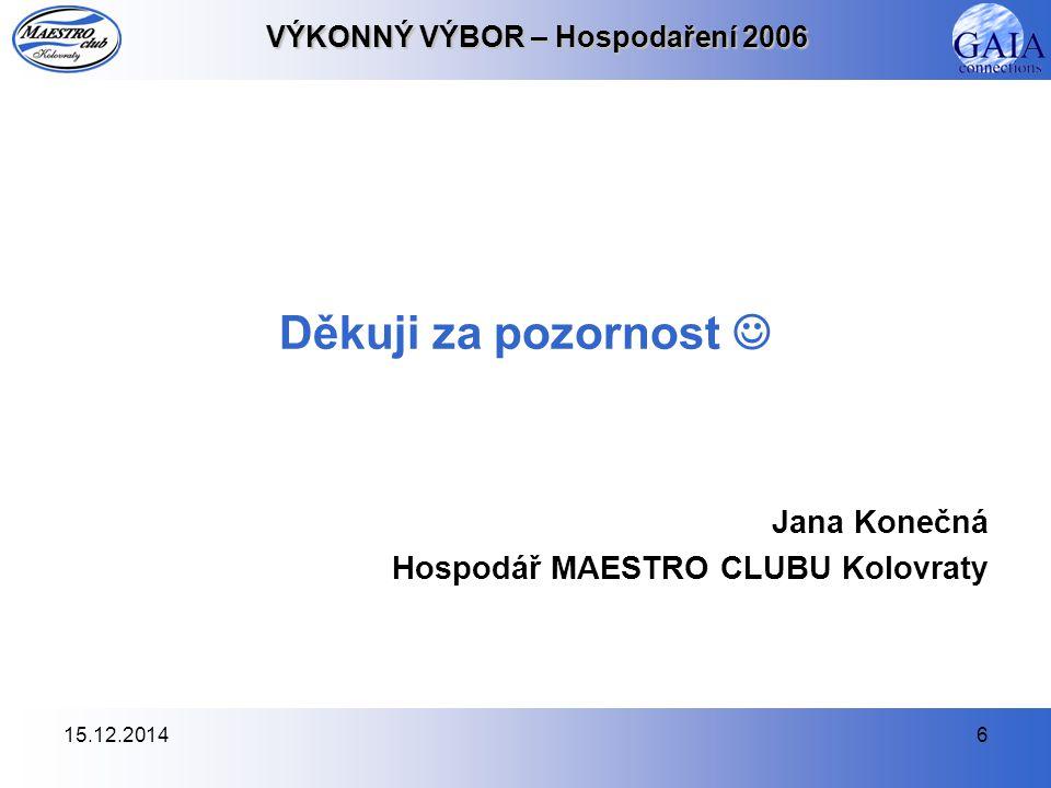15.12.20146 VÝKONNÝ VÝBOR – Hospodaření 2006 Děkuji za pozornost Jana Konečná Hospodář MAESTRO CLUBU Kolovraty