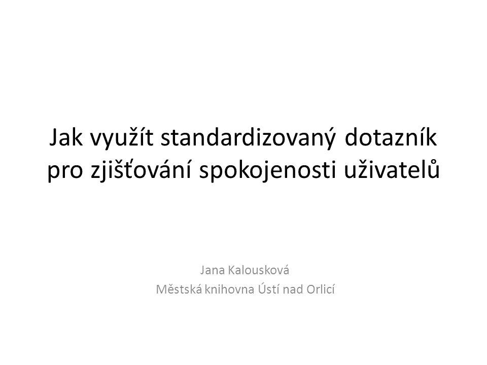 Jak využít standardizovaný dotazník pro zjišťování spokojenosti uživatelů Jana Kalousková Městská knihovna Ústí nad Orlicí