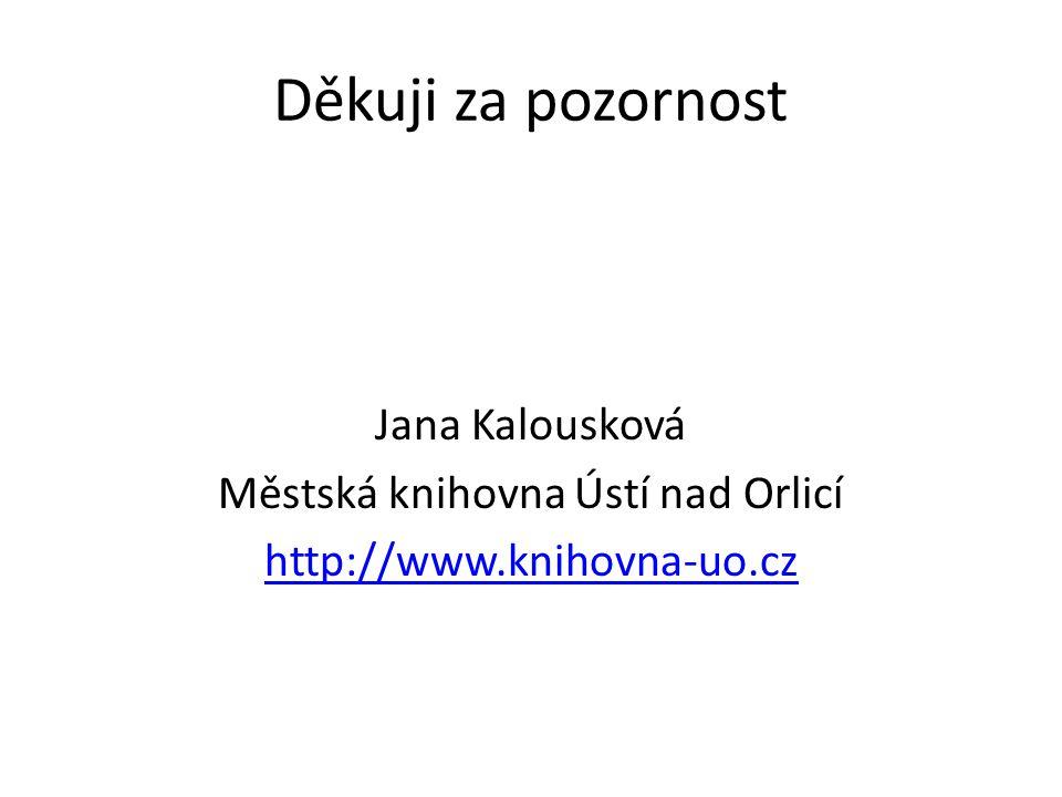 Děkuji za pozornost Jana Kalousková Městská knihovna Ústí nad Orlicí http://www.knihovna-uo.cz