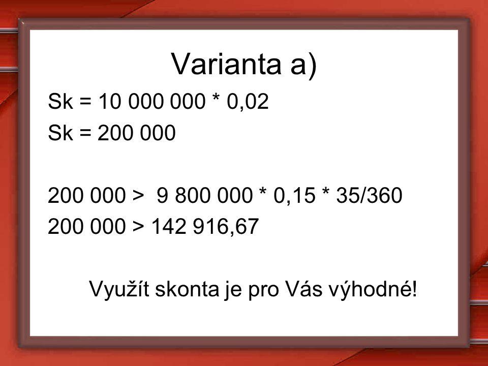 Varianta a) Sk = 10 000 000 * 0,02 Sk = 200 000 200 000 > 9 800 000 * 0,15 * 35/360 200 000 > 142 916,67 Využít skonta je pro Vás výhodné!
