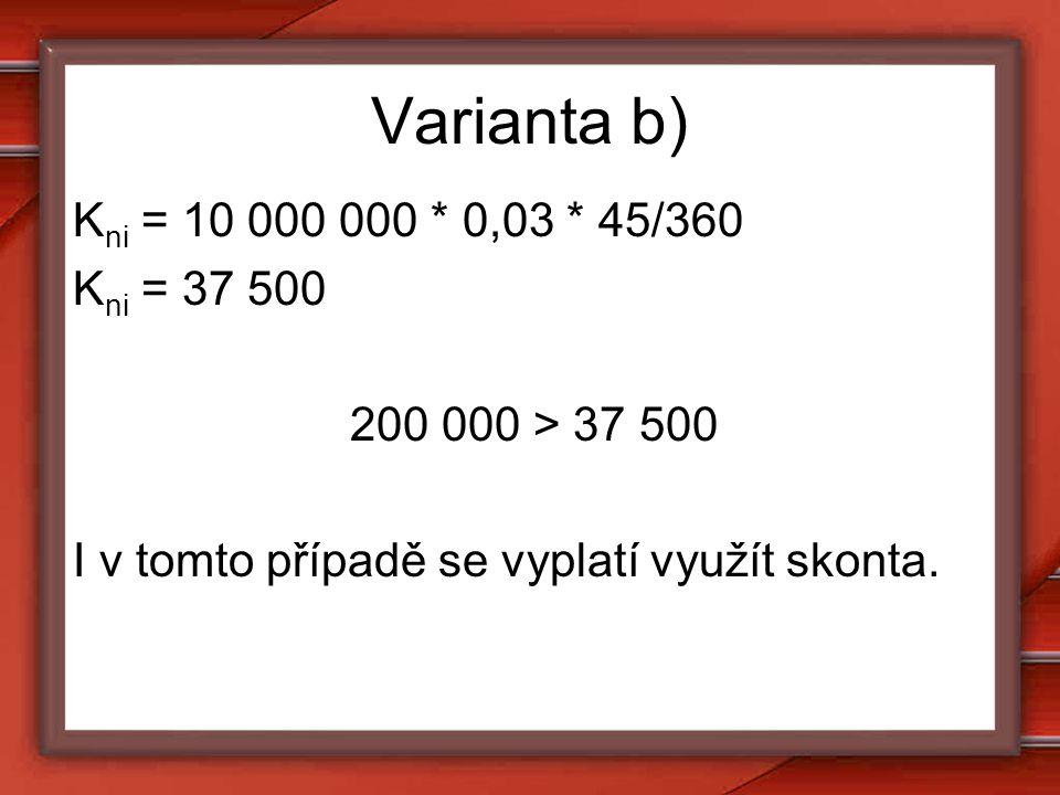 Varianta b) K ni = 10 000 000 * 0,03 * 45/360 K ni = 37 500 200 000 > 37 500 I v tomto případě se vyplatí využít skonta.