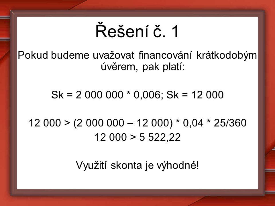 Řešení č. 1 Pokud budeme uvažovat financování krátkodobým úvěrem, pak platí: Sk = 2 000 000 * 0,006; Sk = 12 000 12 000 > (2 000 000 – 12 000) * 0,04