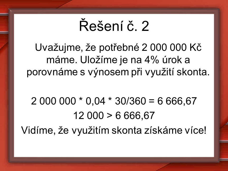 Řešení č. 2 Uvažujme, že potřebné 2 000 000 Kč máme. Uložíme je na 4% úrok a porovnáme s výnosem při využití skonta. 2 000 000 * 0,04 * 30/360 = 6 666