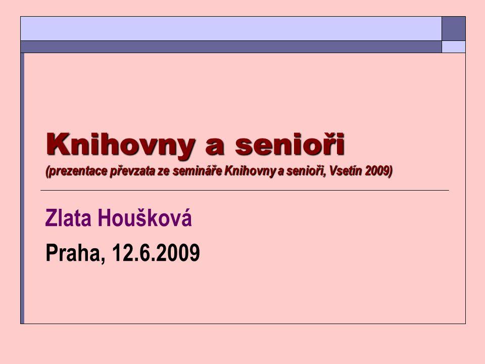 Knihovny a senioři (prezentace převzata ze semináře Knihovny a senioři, Vsetín 2009) Zlata Houšková Praha, 12.6.2009