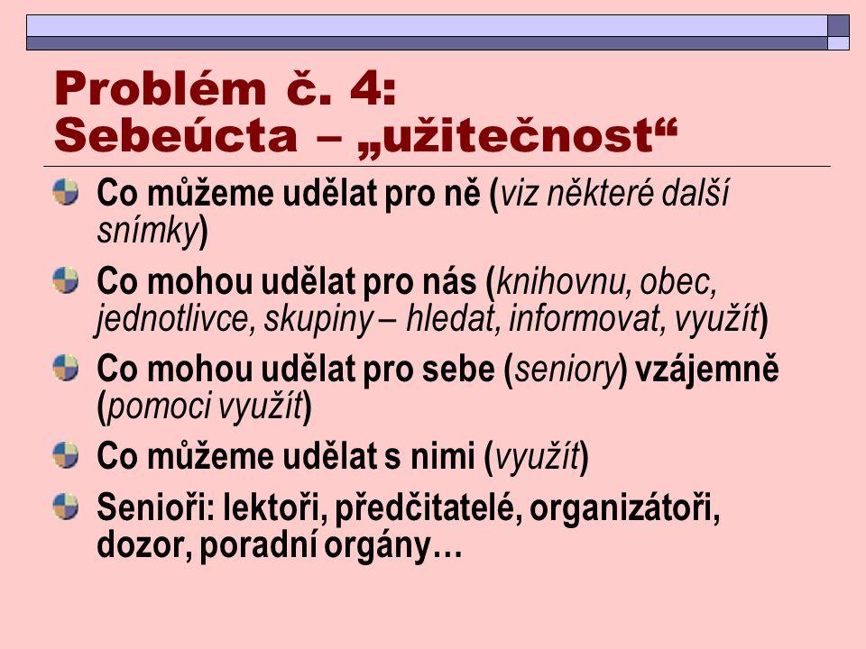 """Problém č. 4: Sebeúcta – """"užitečnost"""" Co můžeme udělat pro ně ( viz některé další snímky ) Co mohou udělat pro nás ( knihovnu, obec, jednotlivce, skup"""