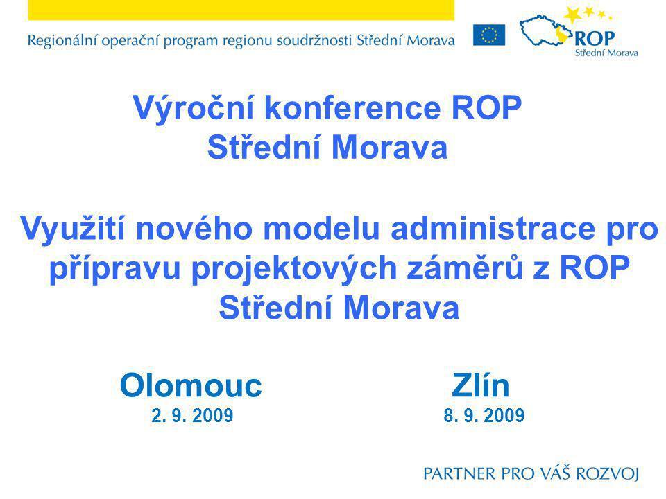 Výroční konference ROP Střední Morava Využití nového modelu administrace pro přípravu projektových záměrů z ROP Střední Morava OlomoucZlín 2. 9. 2009