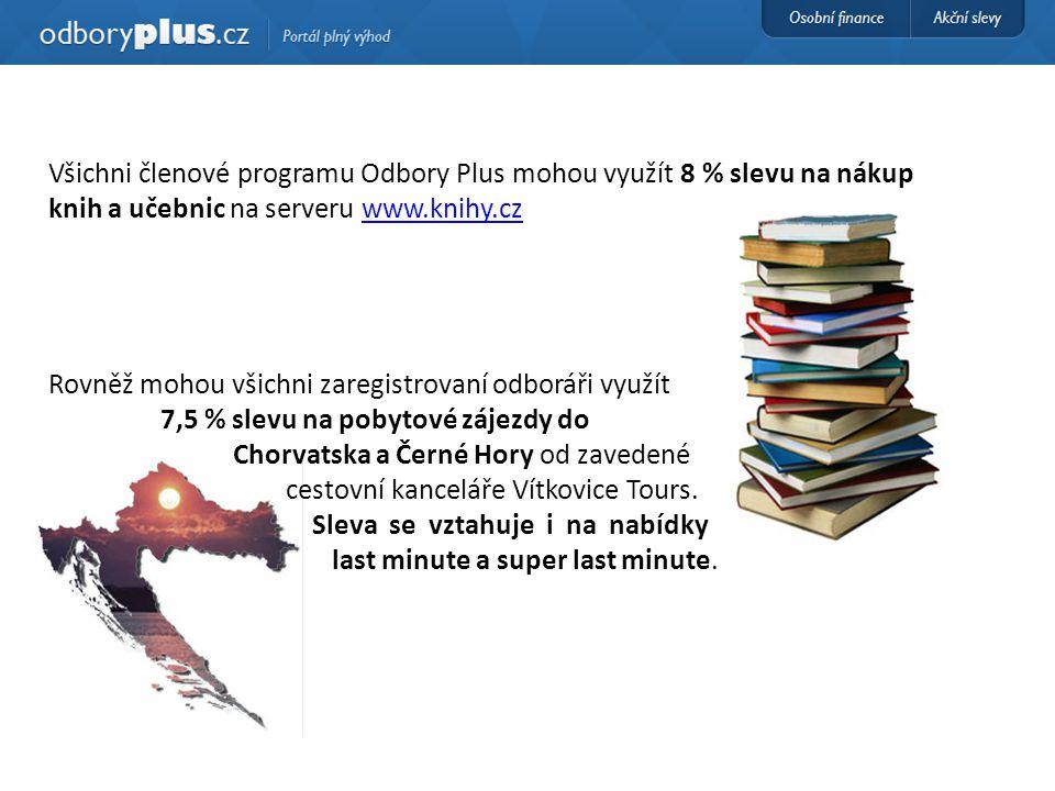 Všichni členové programu Odbory Plus mohou využít 8 % slevu na nákup knih a učebnic na serveru www.knihy.czwww.knihy.cz Rovněž mohou všichni zaregistrovaní odboráři využít 7,5 % slevu na pobytové zájezdy do Chorvatska a Černé Hory od zavedené cestovní kanceláře Vítkovice Tours.
