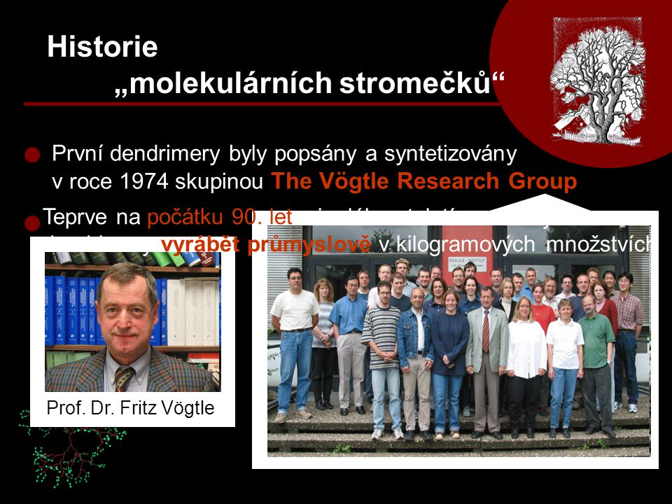 """První dendrimery byly popsány a syntetizovány v roce 1974 skupinou The Vögtle Research Group Historie """"molekulárních stromečků"""" Prof. Dr. Fritz Vögtle"""