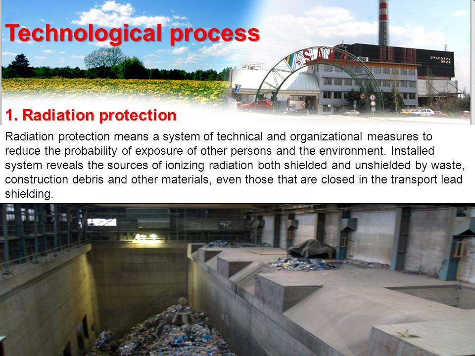 Technological process 1. Radiation protection Radiation protection means a system of technical and organizational measures to reduce the probability o