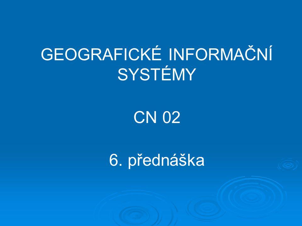 GEOGRAFICKÉ INFORMAČNÍ SYSTÉMY CN 02 6. přednáška