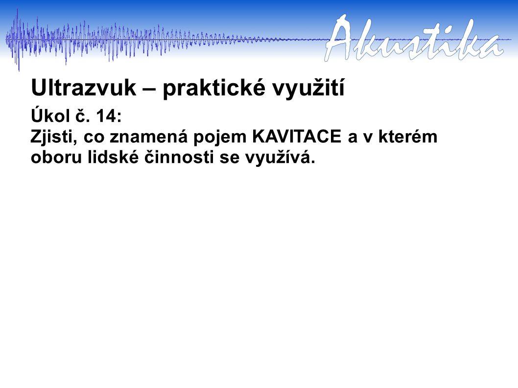 Úkol č. 14: Zjisti, co znamená pojem KAVITACE a v kterém oboru lidské činnosti se využívá. Ultrazvuk – praktické využití