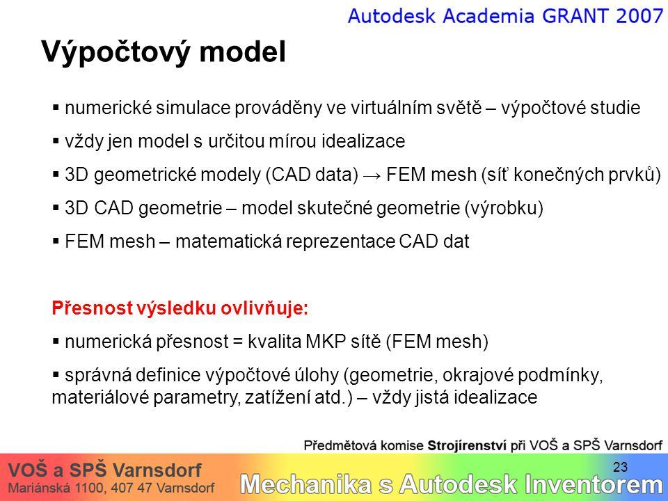23 Výpočtový model  numerické simulace prováděny ve virtuálním světě – výpočtové studie  vždy jen model s určitou mírou idealizace  3D geometrické modely (CAD data) → FEM mesh (síť konečných prvků)  3D CAD geometrie – model skutečné geometrie (výrobku)  FEM mesh – matematická reprezentace CAD dat Přesnost výsledku ovlivňuje:  numerická přesnost = kvalita MKP sítě (FEM mesh)  správná definice výpočtové úlohy (geometrie, okrajové podmínky, materiálové parametry, zatížení atd.) – vždy jistá idealizace