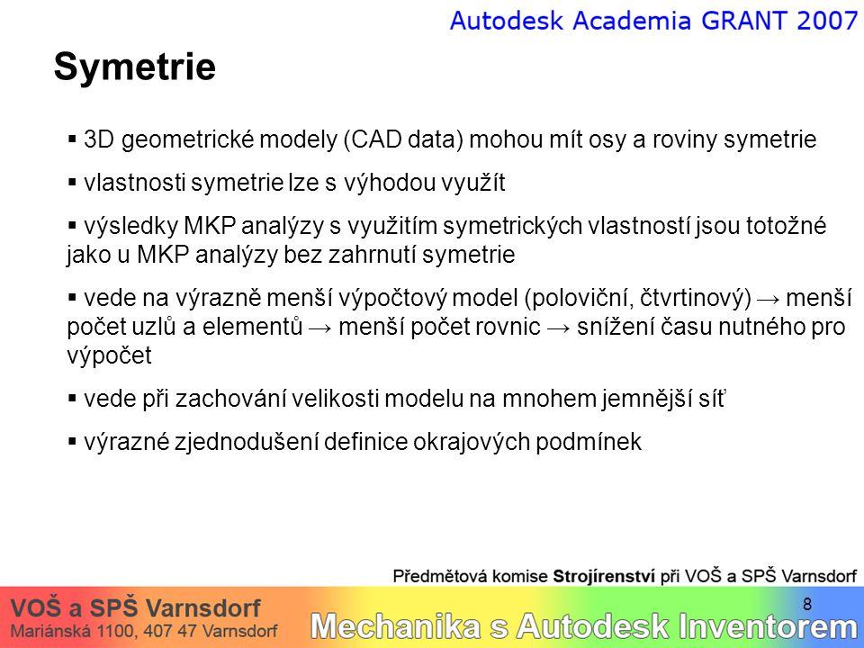 8 Symetrie  3D geometrické modely (CAD data) mohou mít osy a roviny symetrie  vlastnosti symetrie lze s výhodou využít  výsledky MKP analýzy s využitím symetrických vlastností jsou totožné jako u MKP analýzy bez zahrnutí symetrie  vede na výrazně menší výpočtový model (poloviční, čtvrtinový) → menší počet uzlů a elementů → menší počet rovnic → snížení času nutného pro výpočet  vede při zachování velikosti modelu na mnohem jemnější síť  výrazné zjednodušení definice okrajových podmínek