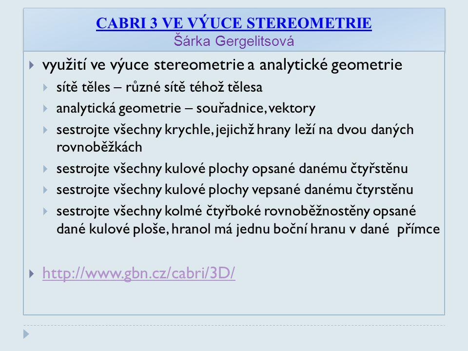 CABRI 3 VE VÝUCE STEREOMETRIE Šárka Gergelitsová  využití ve výuce stereometrie a analytické geometrie  sítě těles – různé sítě téhož tělesa  analytická geometrie – souřadnice, vektory  sestrojte všechny krychle, jejichž hrany leží na dvou daných rovnoběžkách  sestrojte všechny kulové plochy opsané danému čtyřstěnu  sestrojte všechny kulové plochy vepsané danému čtyrstěnu  sestrojte všechny kolmé čtyřboké rovnoběžnostěny opsané dané kulové ploše, hranol má jednu boční hranu v dané přímce  http://www.gbn.cz/cabri/3D/ http://www.gbn.cz/cabri/3D/
