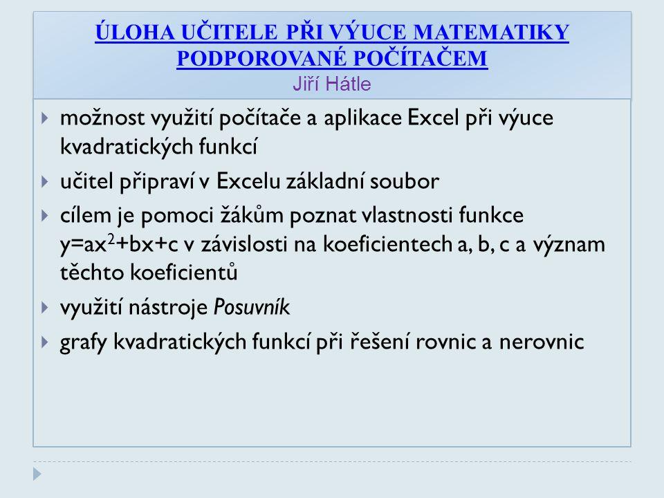 ÚLOHA UČITELE PŘI VÝUCE MATEMATIKY PODPOROVANÉ POČÍTAČEM Jiří Hátle  možnost využití počítače a aplikace Excel při výuce kvadratických funkcí  učitel připraví v Excelu základní soubor  cílem je pomoci žákům poznat vlastnosti funkce y=ax 2 +bx+c v závislosti na koeficientech a, b, c a význam těchto koeficientů  využití nástroje Posuvník  grafy kvadratických funkcí při řešení rovnic a nerovnic