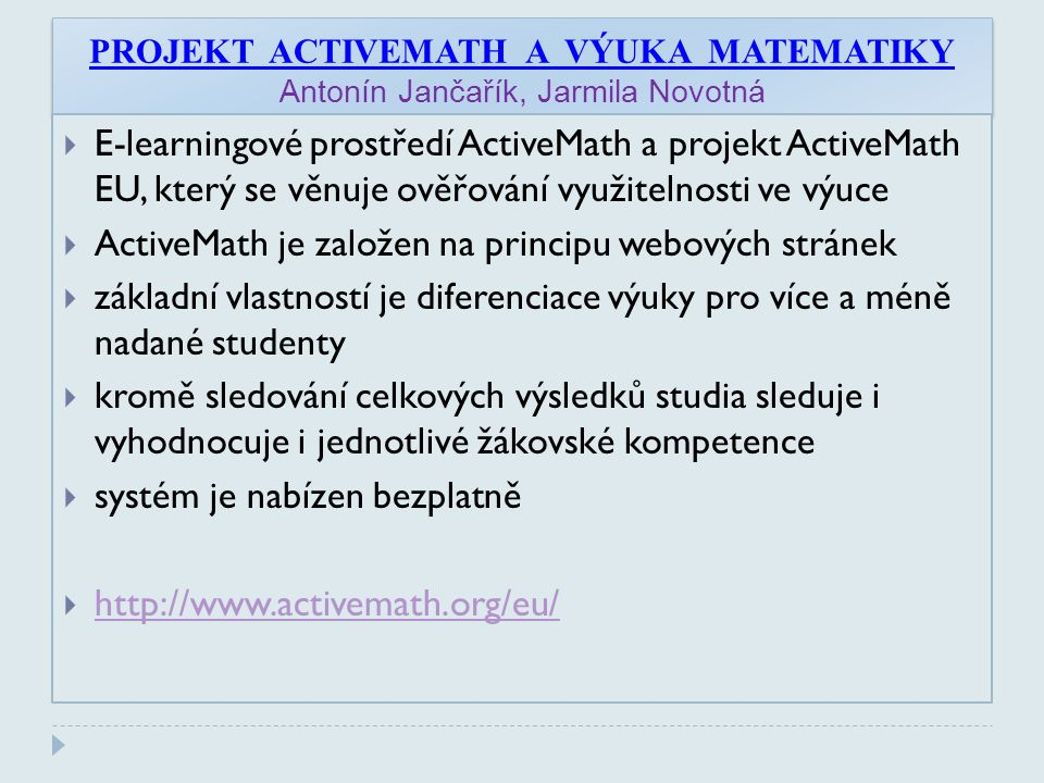 PROJEKT ACTIVEMATH A VÝUKA MATEMATIKY Antonín Jančařík, Jarmila Novotná  E-learningové prostředí ActiveMath a projekt ActiveMath EU, který se věnuje ověřování využitelnosti ve výuce  ActiveMath je založen na principu webových stránek  základní vlastností je diferenciace výuky pro více a méně nadané studenty  kromě sledování celkových výsledků studia sleduje i vyhodnocuje i jednotlivé žákovské kompetence  systém je nabízen bezplatně  http://www.activemath.org/eu/ http://www.activemath.org/eu/