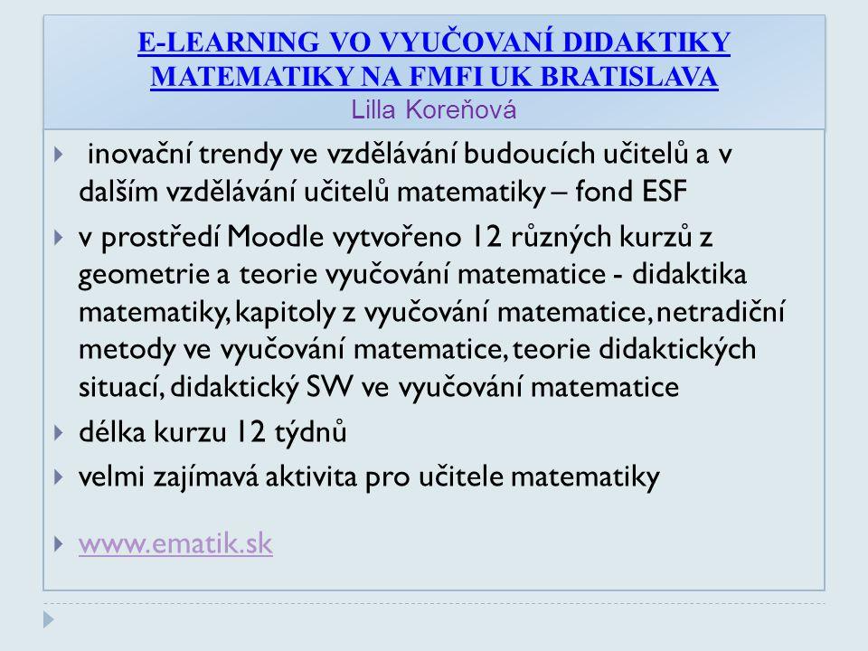 E-LEARNING VO VYUČOVANÍ DIDAKTIKY MATEMATIKY NA FMFI UK BRATISLAVA Lilla Koreňová  inovační trendy ve vzdělávání budoucích učitelů a v dalším vzdělávání učitelů matematiky – fond ESF  v prostředí Moodle vytvořeno 12 různých kurzů z geometrie a teorie vyučování matematice - didaktika matematiky, kapitoly z vyučování matematice, netradiční metody ve vyučování matematice, teorie didaktických situací, didaktický SW ve vyučování matematice  délka kurzu 12 týdnů  velmi zajímavá aktivita pro učitele matematiky  www.ematik.sk www.ematik.sk