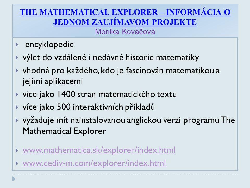 THE MATHEMATICAL EXPLORER – INFORMÁCIA O JEDNOM ZAUJÍMAVOM PROJEKTE Monika Kováčová  encyklopedie  výlet do vzdálené i nedávné historie matematiky  vhodná pro každého, kdo je fascinován matematikou a jejími aplikacemi  více jako 1400 stran matematického textu  více jako 500 interaktivních příkladů  vyžaduje mít nainstalovanou anglickou verzi programu The Mathematical Explorer  www.mathematica.sk/explorer/index.html www.mathematica.sk/explorer/index.html  www.cediv-m.com/explorer/index.html www.cediv-m.com/explorer/index.html