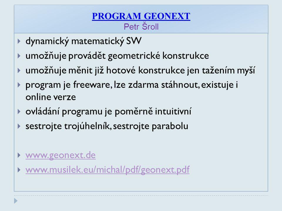 PROGRAM GEONEXT Petr Šroll  dynamický matematický SW  umožňuje provádět geometrické konstrukce  umožňuje měnit již hotové konstrukce jen tažením myší  program je freeware, lze zdarma stáhnout, existuje i online verze  ovládání programu je poměrně intuitivní  sestrojte trojúhelník, sestrojte parabolu  www.geonext.de www.geonext.de  www.musilek.eu/michal/pdf/geonext.pdf www.musilek.eu/michal/pdf/geonext.pdf
