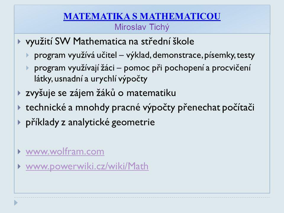 MATEMATIKA S MATHEMATICOU Miroslav Tichý  využití SW Mathematica na střední škole  program využívá učitel – výklad, demonstrace, písemky, testy  program využívají žáci – pomoc při pochopení a procvičení látky, usnadní a urychlí výpočty  zvyšuje se zájem žáků o matematiku  technické a mnohdy pracné výpočty přenechat počítači  příklady z analytické geometrie  www.wolfram.com www.wolfram.com  www.powerwiki.cz/wiki/Math www.powerwiki.cz/wiki/Math