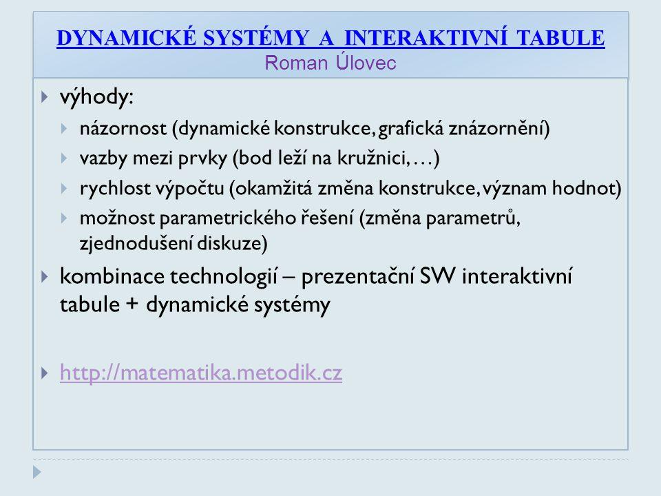 DYNAMICKÉ SYSTÉMY A INTERAKTIVNÍ TABULE Roman Úlovec  výhody:  názornost (dynamické konstrukce, grafická znázornění)  vazby mezi prvky (bod leží na kružnici, …)  rychlost výpočtu (okamžitá změna konstrukce, význam hodnot)  možnost parametrického řešení (změna parametrů, zjednodušení diskuze)  kombinace technologií – prezentační SW interaktivní tabule + dynamické systémy  http://matematika.metodik.cz http://matematika.metodik.cz
