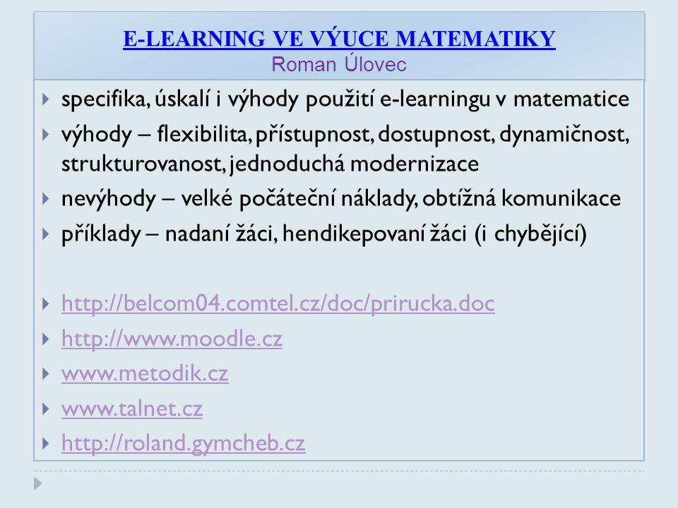E-LEARNING VE VÝUCE MATEMATIKY Roman Úlovec  specifika, úskalí i výhody použití e-learningu v matematice  výhody – flexibilita, přístupnost, dostupnost, dynamičnost, strukturovanost, jednoduchá modernizace  nevýhody – velké počáteční náklady, obtížná komunikace  příklady – nadaní žáci, hendikepovaní žáci (i chybějící)  http://belcom04.comtel.cz/doc/prirucka.doc http://belcom04.comtel.cz/doc/prirucka.doc  http://www.moodle.cz http://www.moodle.cz  www.metodik.cz www.metodik.cz  www.talnet.cz www.talnet.cz  http://roland.gymcheb.cz http://roland.gymcheb.cz