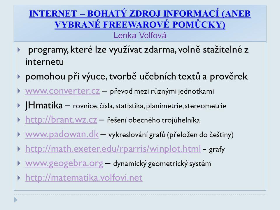 INTERNET – BOHATÝ ZDROJ INFORMACÍ (ANEB VYBRANÉ FREEWAROVÉ POMŮCKY) Lenka Volfová  programy, které lze využívat zdarma, volně stažitelné z internetu  pomohou při výuce, tvorbě učebních textů a prověrek  www.converter.cz – převod mezi různými jednotkami www.converter.cz  JHmatika – rovnice, čísla, statistika, planimetrie, stereometrie  http://brant.wz.cz – řešení obecného trojúhelníka http://brant.wz.cz  www.padowan.dk – vykreslování grafů (přeložen do češtiny) www.padowan.dk  http://math.exeter.edu/rparris/winplot.html - grafy http://math.exeter.edu/rparris/winplot.html  www.geogebra.org – dynamický geometrický systém www.geogebra.org  http://matematika.volfovi.net http://matematika.volfovi.net