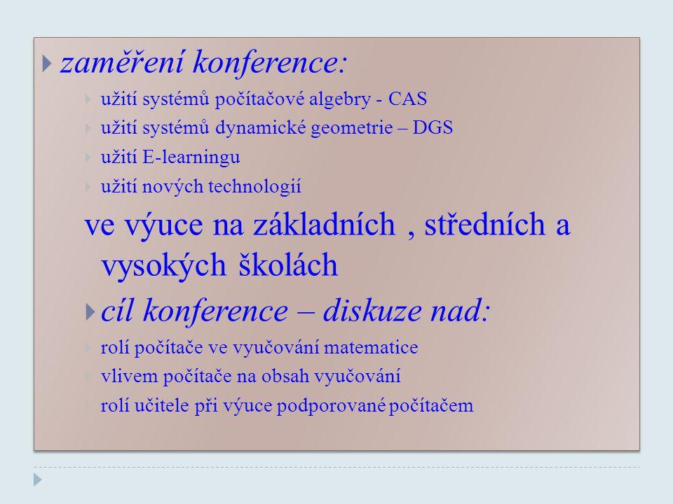  zaměření konference:  užití systémů počítačové algebry - CAS  užití systémů dynamické geometrie – DGS  užití E-learningu  užití nových technologií ve výuce na základních, středních a vysokých školách  cíl konference – diskuze nad:  rolí počítače ve vyučování matematice  vlivem počítače na obsah vyučování  rolí učitele při výuce podporované počítačem  zaměření konference:  užití systémů počítačové algebry - CAS  užití systémů dynamické geometrie – DGS  užití E-learningu  užití nových technologií ve výuce na základních, středních a vysokých školách  cíl konference – diskuze nad:  rolí počítače ve vyučování matematice  vlivem počítače na obsah vyučování  rolí učitele při výuce podporované počítačem