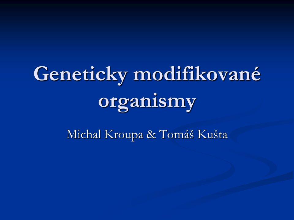 Geneticky modifikované organismy Michal Kroupa & Tomáš Kušta