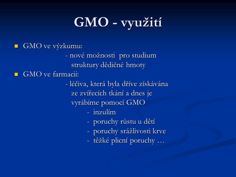 GMO - využití GMO v zemědělství: GMO v zemědělství: - hlavně modifikované zemědělské plodiny odolné vůči určitému herbicidu nebo hmyzím škůdcům - hlavně modifikované zemědělské plodiny odolné vůči určitému herbicidu nebo hmyzím škůdcům - sója (51% světové produkce) - sója (51% světové produkce) - bavlník (20% světové produkce) - bavlník (20% světové produkce) - řepka olejka (12%) - řepka olejka (12%) - kukuřice (9%) - kukuřice (9%)