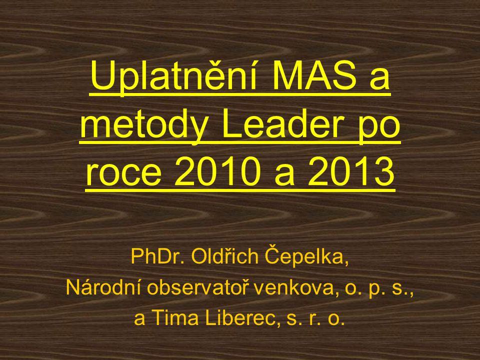 Uplatnění MAS a metody Leader po roce 2010 a 2013 PhDr. Oldřich Čepelka, Národní observatoř venkova, o. p. s., a Tima Liberec, s. r. o.