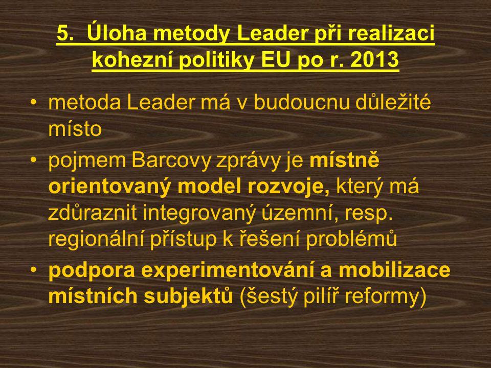 5. Úloha metody Leader při realizaci kohezní politiky EU po r. 2013 metoda Leader má v budoucnu důležité místo pojmem Barcovy zprávy je místně oriento