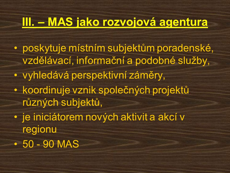 III. – MAS jako rozvojová agentura poskytuje místním subjektům poradenské, vzdělávací, informační a podobné služby, vyhledává perspektivní záměry, koo