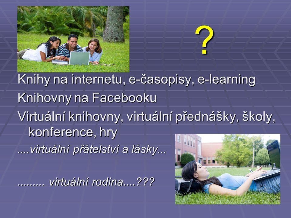 ? Knihy na internetu, e-časopisy, e-learning Knihovny na Facebooku Virtuální knihovny, virtuální přednášky, školy, konference, hry....virtuální přátel