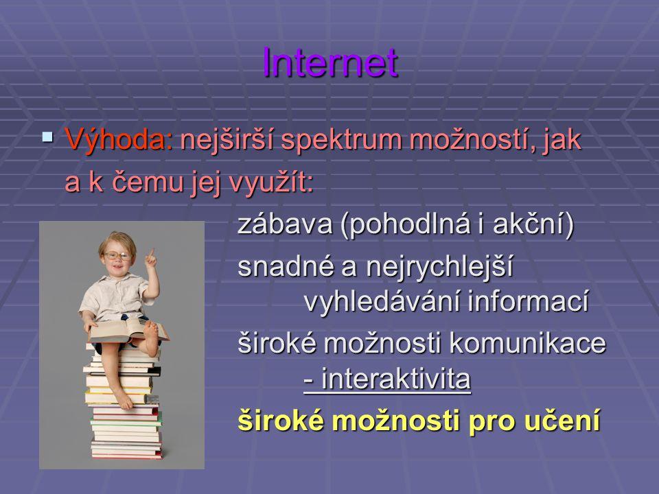 Internet  Výhoda: nejširší spektrum možností, jak a k čemu jej využít: zábava (pohodlná i akční) snadné a nejrychlejší vyhledávání informací široké možnosti komunikace - interaktivita široké možnosti pro učení
