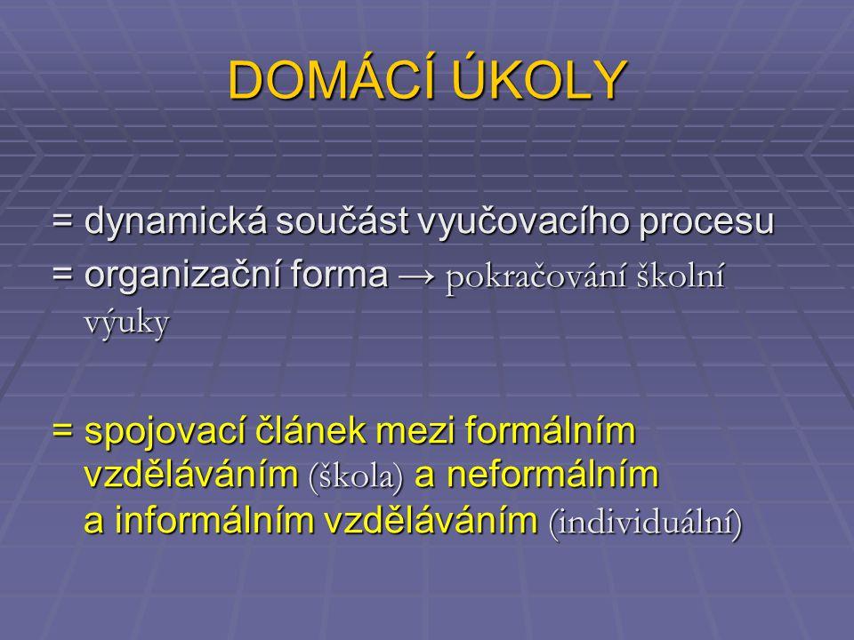 DOMÁCÍ ÚKOLY = dynamická součást vyučovacího procesu = organizační forma → pokračování školní výuky = spojovací článek mezi formálním vzděláváním (škola) a neformálním a informálním vzděláváním (individuální)