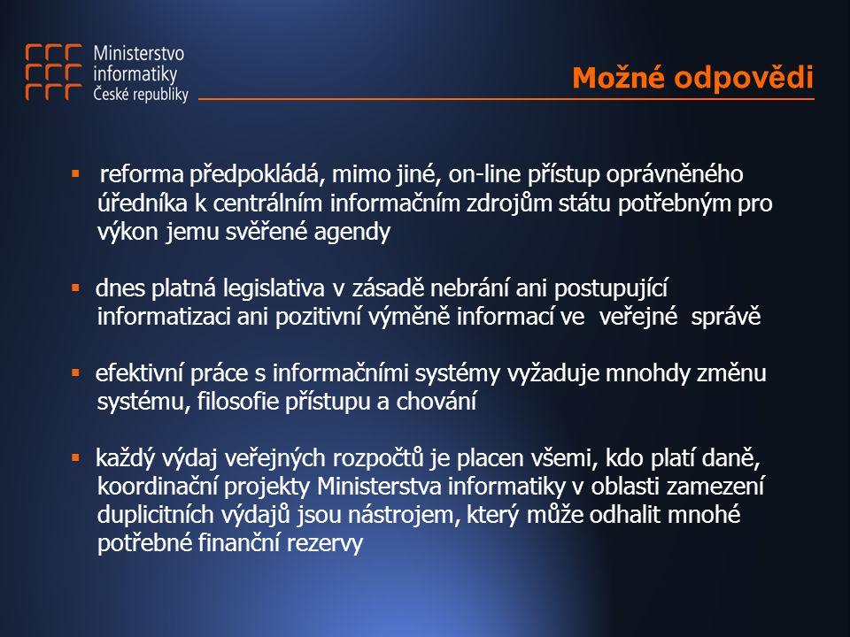  reforma předpokládá, mimo jiné, on-line přístup oprávněného úředníka k centrálním informačním zdrojům státu potřebným pro výkon jemu svěřené agendy  dnes platná legislativa v zásadě nebrání ani postupující informatizaci ani pozitivní výměně informací ve veřejné správě  efektivní práce s informačními systémy vyžaduje mnohdy změnu systému, filosofie přístupu a chování  každý výdaj veřejných rozpočtů je placen všemi, kdo platí daně, koordinační projekty Ministerstva informatiky v oblasti zamezení duplicitních výdajů jsou nástrojem, který může odhalit mnohé potřebné finanční rezervy Možné odpovědi