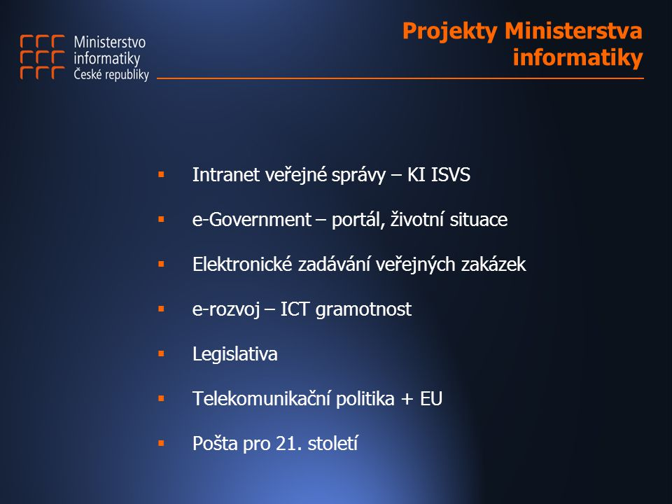 Projekty Ministerstva informatiky  Intranet veřejné správy – KI ISVS  e-Government – portál, životní situace  Elektronické zadávání veřejných zakázek  e-rozvoj – ICT gramotnost  Legislativa  Telekomunikační politika + EU  Pošta pro 21.