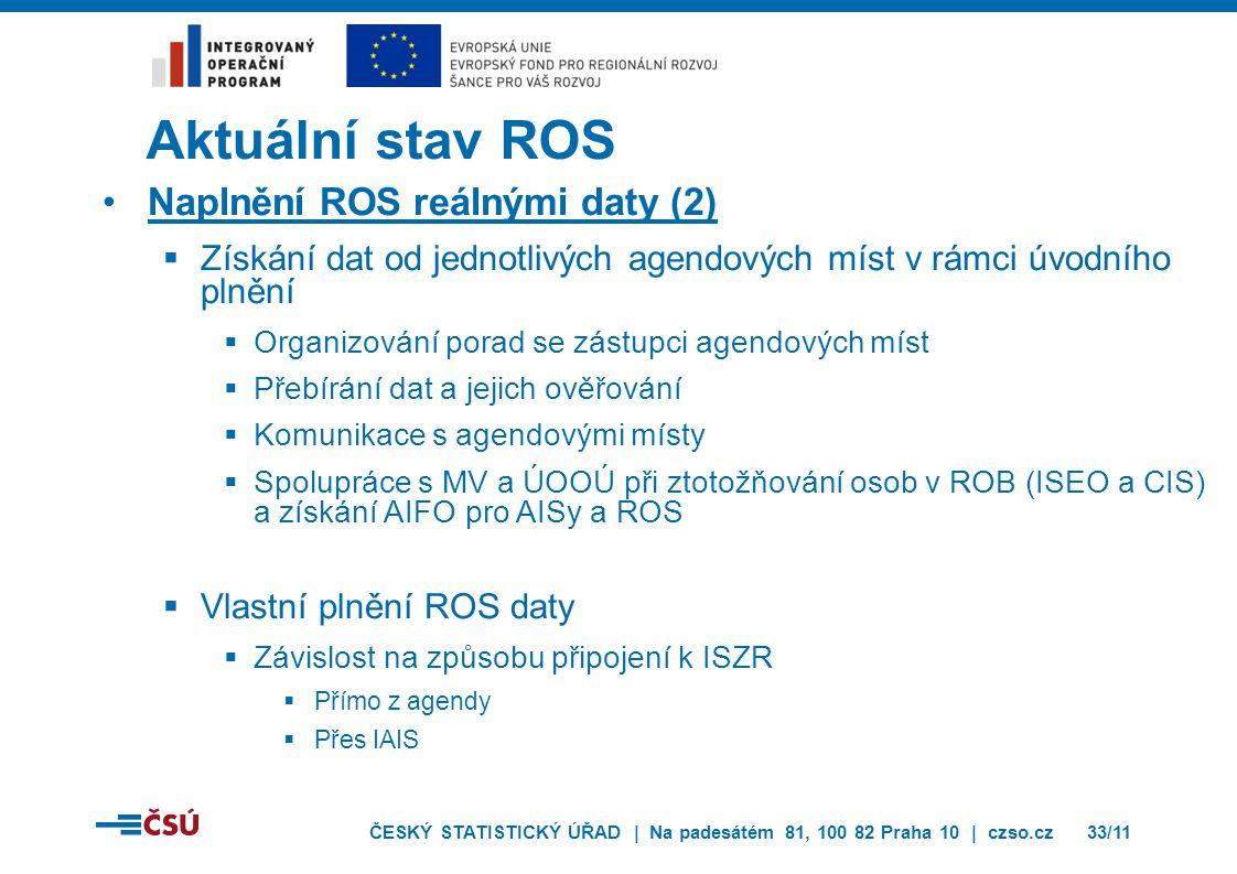 ČESKÝ STATISTICKÝ ÚŘAD | Na padesátém 81, 100 82 Praha 10 | czso.cz33/11 Aktuální stav ROS Naplnění ROS reálnými daty (2)  Získání dat od jednotlivých agendových míst v rámci úvodního plnění  Organizování porad se zástupci agendových míst  Přebírání dat a jejich ověřování  Komunikace s agendovými místy  Spolupráce s MV a ÚOOÚ při ztotožňování osob v ROB (ISEO a CIS) a získání AIFO pro AISy a ROS  Vlastní plnění ROS daty  Závislost na způsobu připojení k ISZR  Přímo z agendy  Přes IAIS