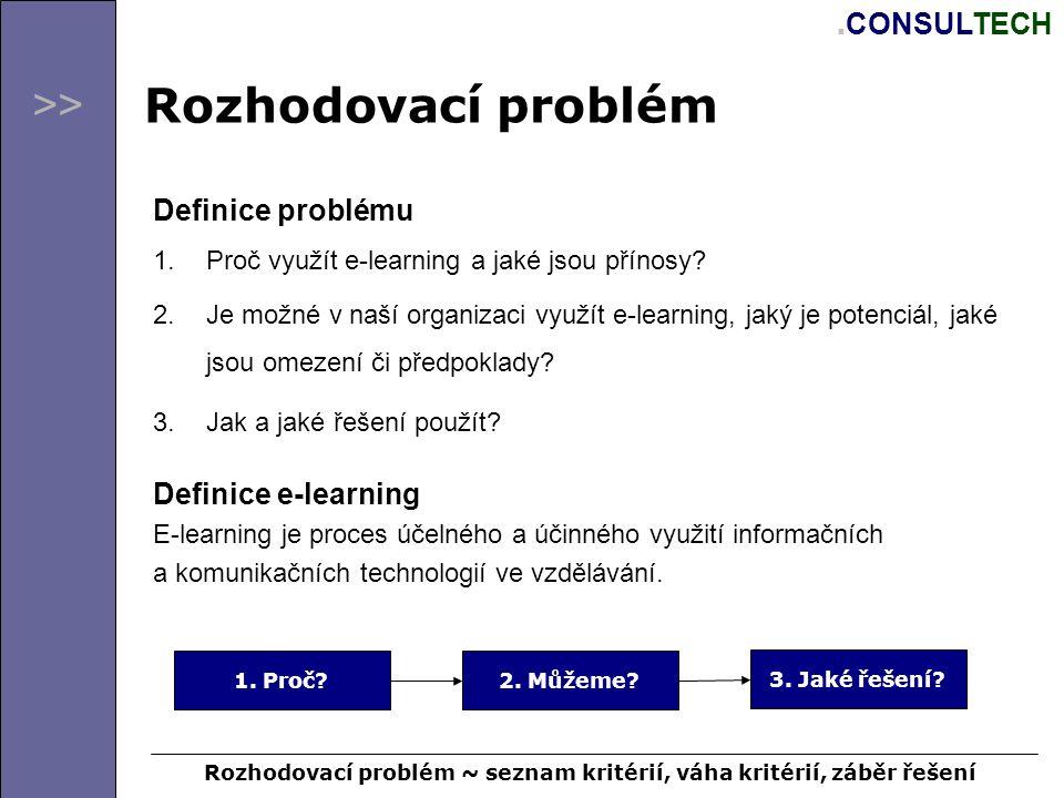 >>. CONSULTECH Rozhodovací problém Definice problému 1.Proč využít e-learning a jaké jsou přínosy? 2.Je možné v naší organizaci využít e-learning, jak