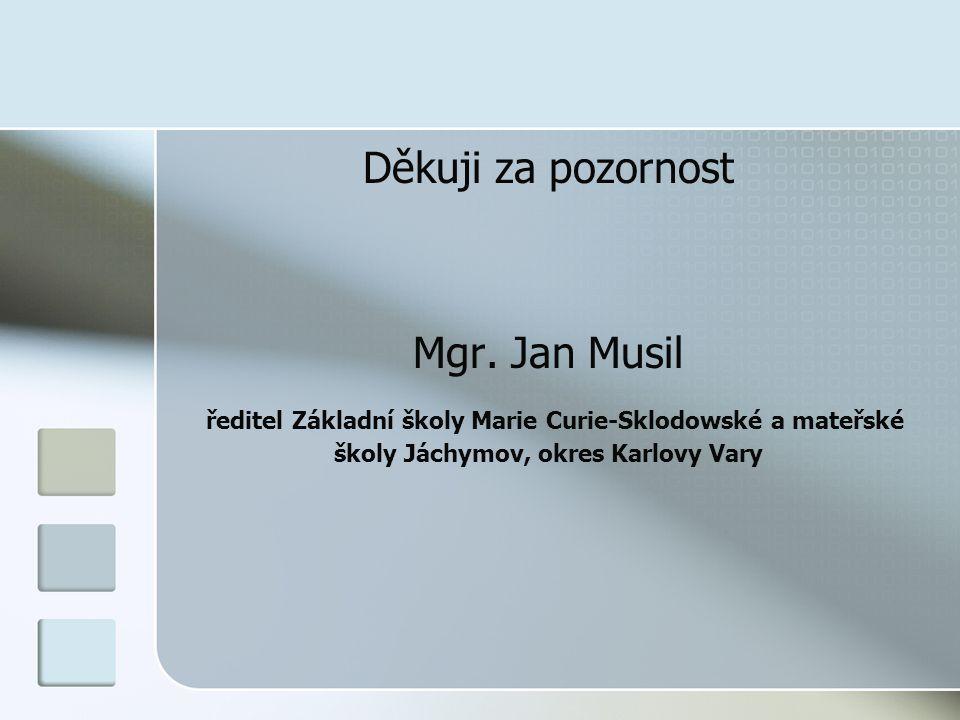Děkuji za pozornost Mgr. Jan Musil ředitel Základní školy Marie Curie-Sklodowské a mateřské školy Jáchymov, okres Karlovy Vary