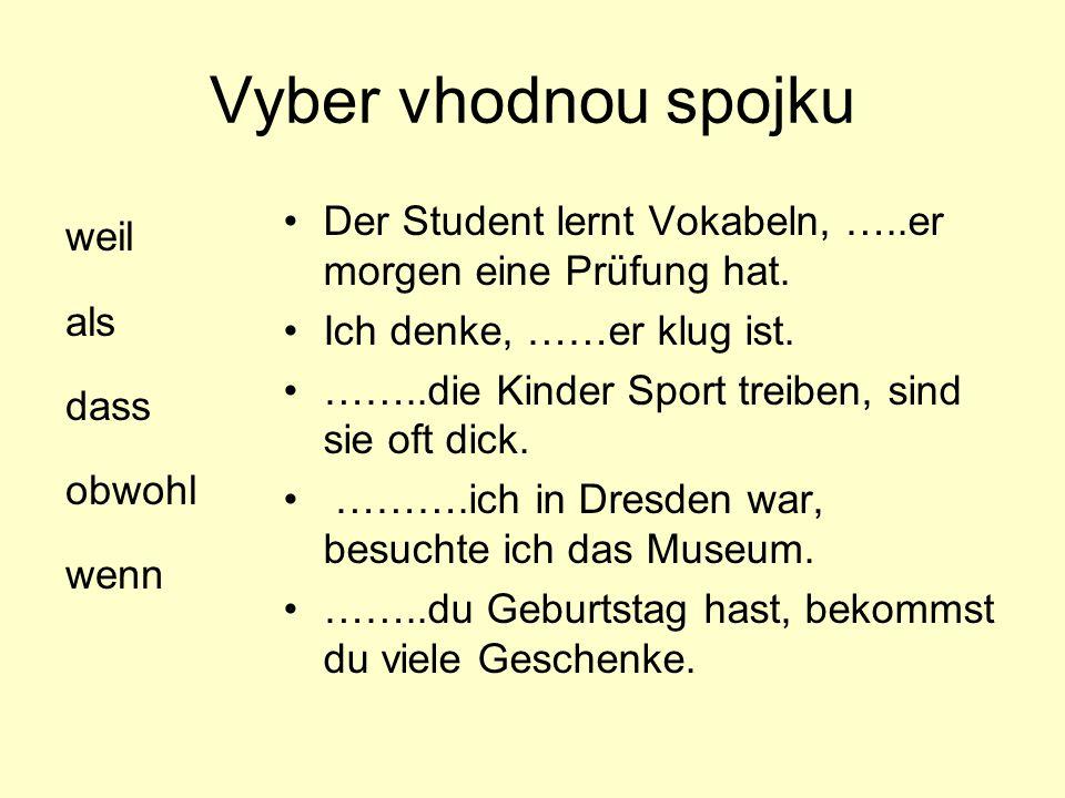 Vyber vhodnou spojku weil als dass obwohl wenn Der Student lernt Vokabeln, …..er morgen eine Prüfung hat. Ich denke, ……er klug ist. ……..die Kinder Spo