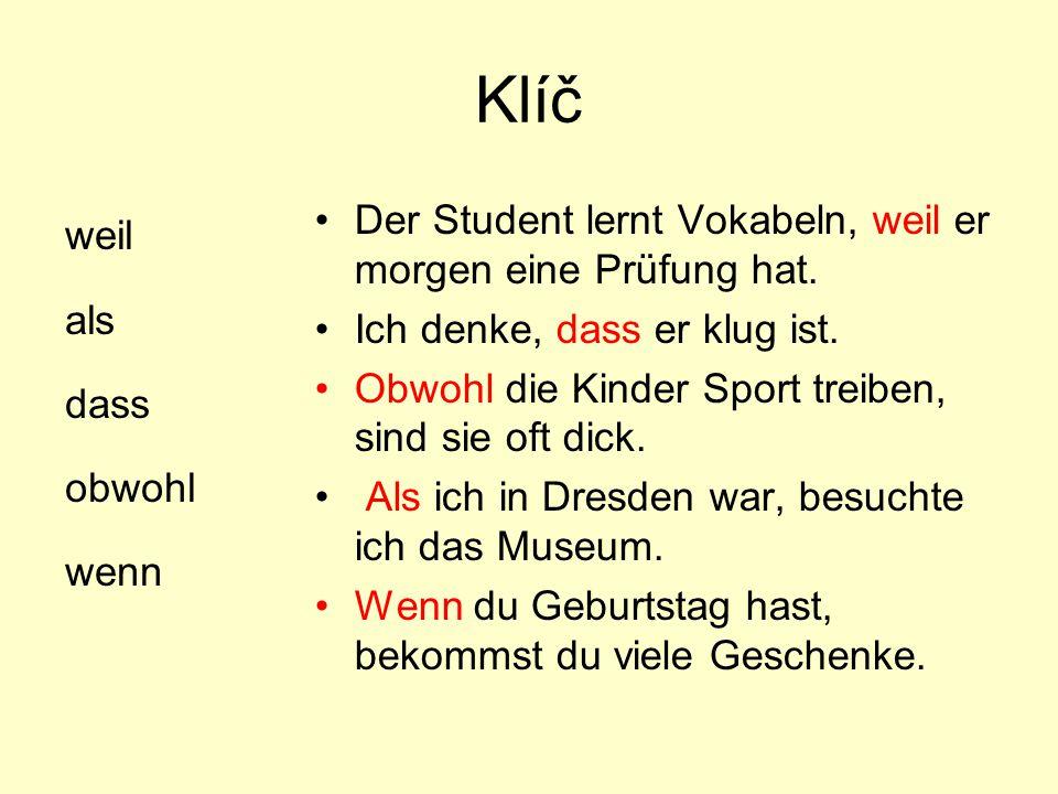 Klíč weil als dass obwohl wenn Der Student lernt Vokabeln, weil er morgen eine Prüfung hat. Ich denke, dass er klug ist. Obwohl die Kinder Sport treib