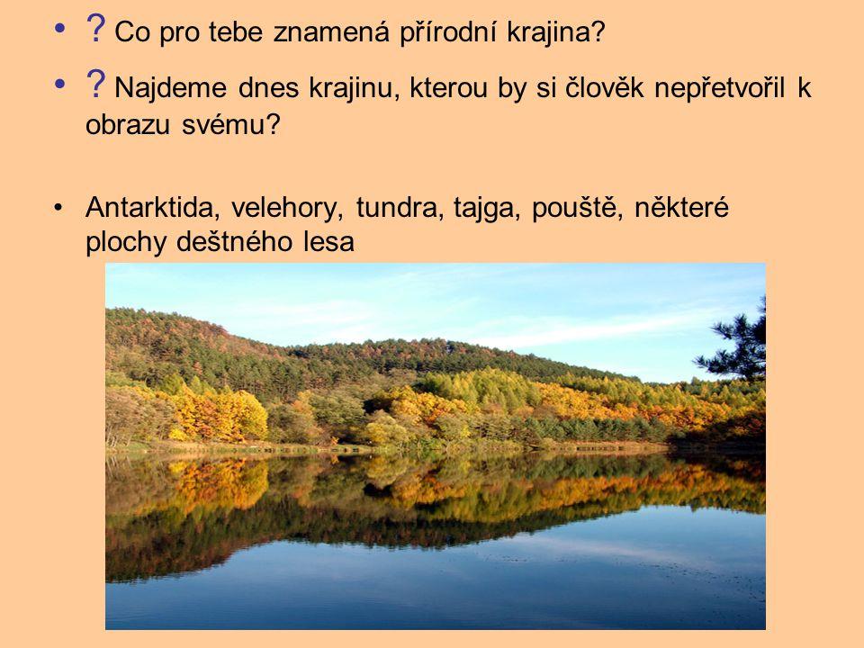 ? Co pro tebe znamená přírodní krajina? ? Najdeme dnes krajinu, kterou by si člověk nepřetvořil k obrazu svému? Antarktida, velehory, tundra, tajga, p