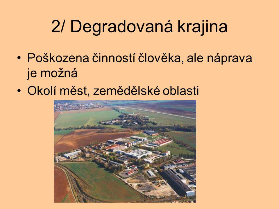 2/ Degradovaná krajina Poškozena činností člověka, ale náprava je možná Okolí měst, zemědělské oblasti