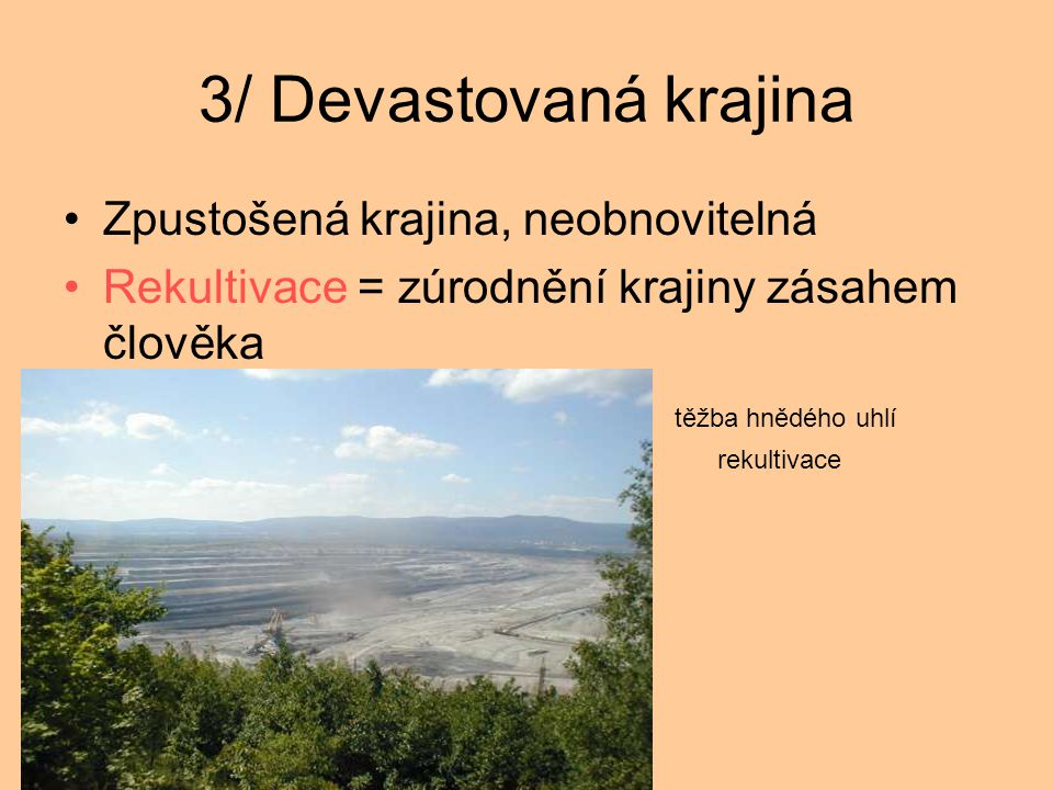 3/ Devastovaná krajina Zpustošená krajina, neobnovitelná Rekultivace = zúrodnění krajiny zásahem člověka těžba hnědého uhlí rekultivace